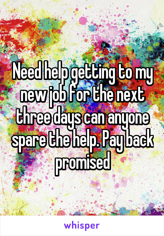 Need help getting to my new job for the next three days can anyone spare the help. Pay back promised