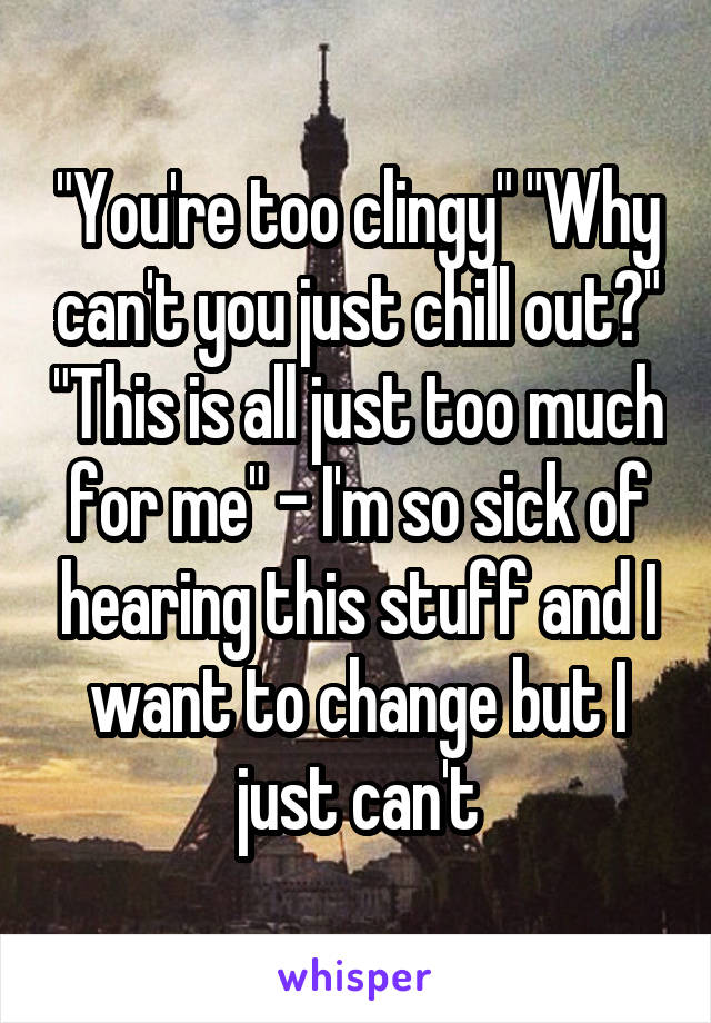 """""""You're too clingy"""" """"Why can't you just chill out?"""" """"This is all just too much for me"""" - I'm so sick of hearing this stuff and I want to change but I just can't"""