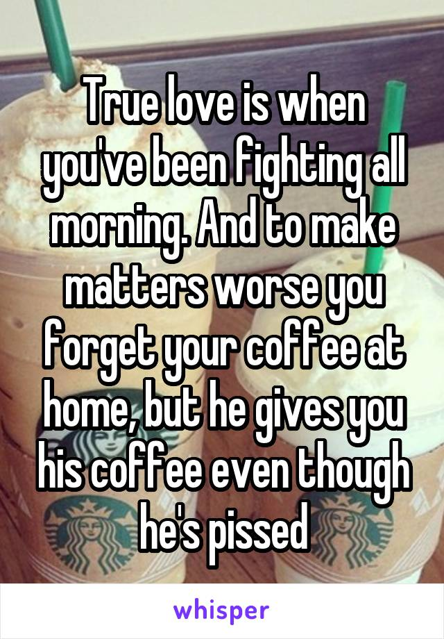 True love is when you've been fighting all morning. And to make matters worse you forget your coffee at home, but he gives you his coffee even though he's pissed