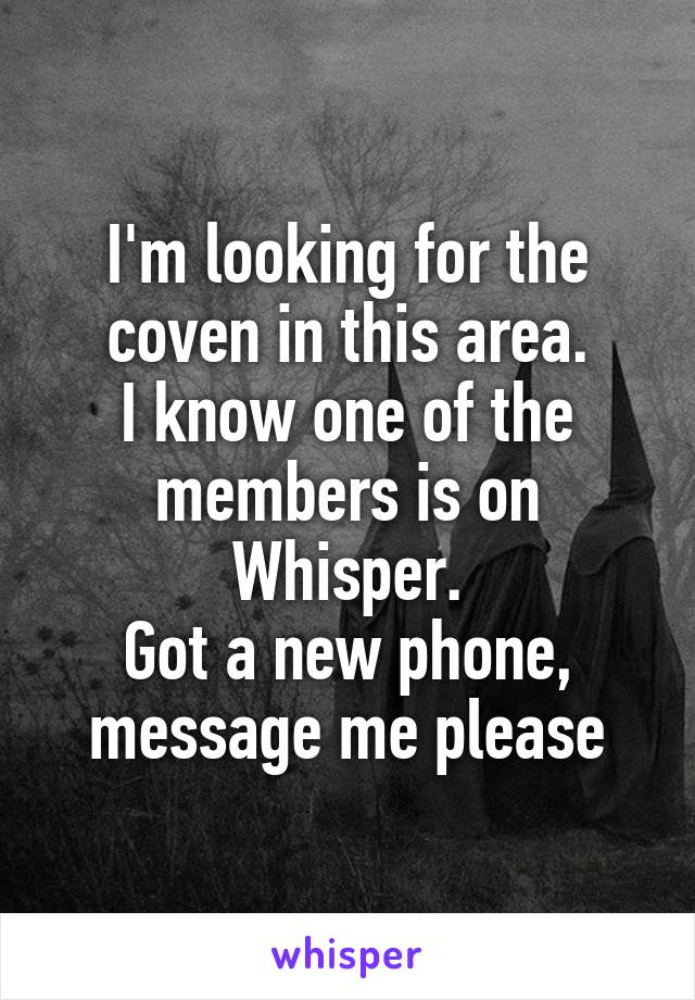 I'm looking for the coven in this area. I know one of the members is on Whisper. Got a new phone, message me please
