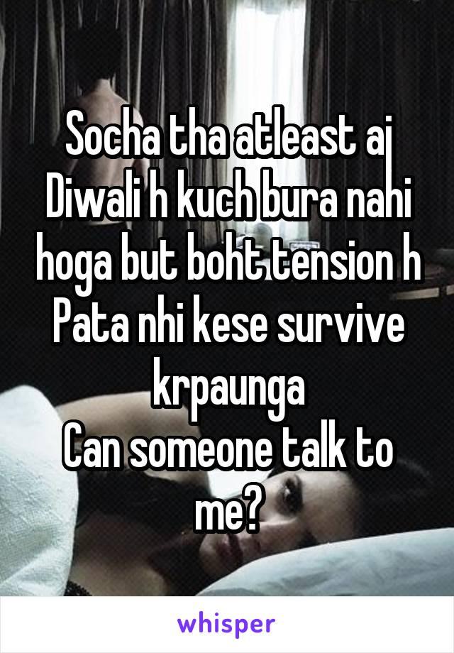 Socha tha atleast aj Diwali h kuch bura nahi hoga but boht tension h Pata nhi kese survive krpaunga Can someone talk to me?