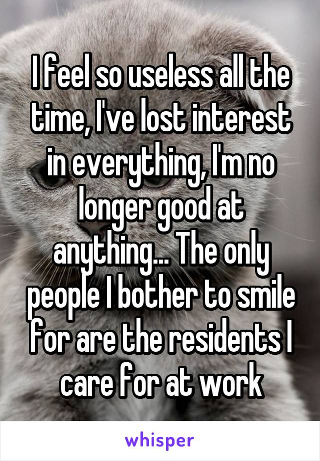 I feel so useless all the time, I've lost interest in everything, I'm no longer good at anything... The only people I bother to smile for are the residents I care for at work