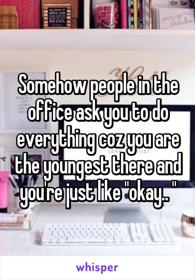 "Somehow people in the office ask you to do everything coz you are the youngest there and you're just like ""okay.. """