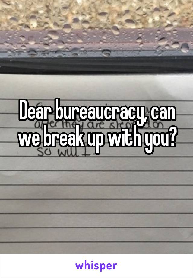 Dear bureaucracy, can we break up with you?