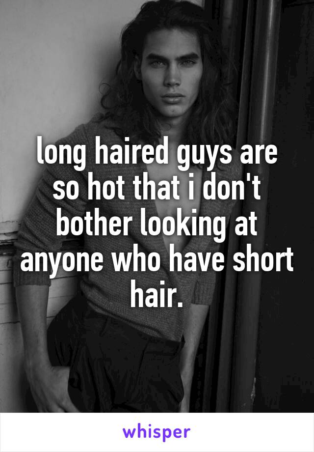 long haired guys are so hot that i don't bother looking at anyone who have short hair.