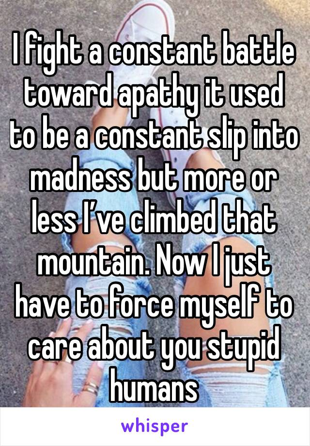 I fight a constant battle toward apathy it used to be a constant slip into madness but more or less I've climbed that mountain. Now I just have to force myself to care about you stupid humans