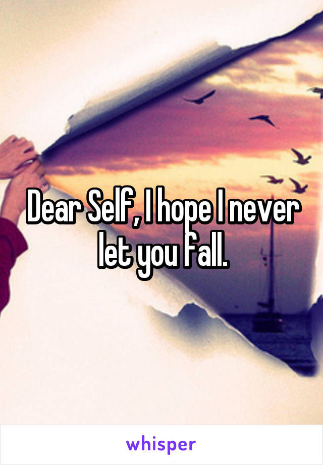 Dear Self, I hope I never let you fall.