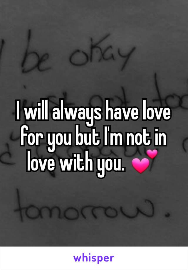 I will always have love for you but I'm not in love with you. 💕