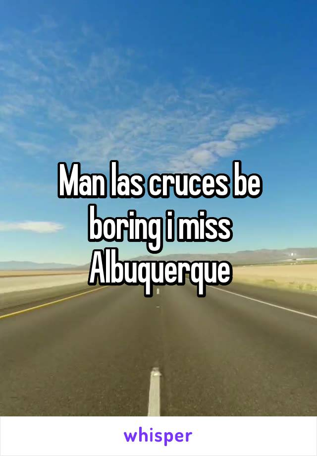 Man las cruces be boring i miss Albuquerque