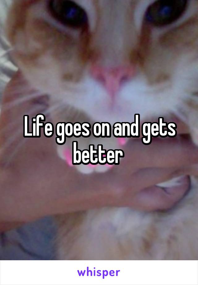 Life goes on and gets better