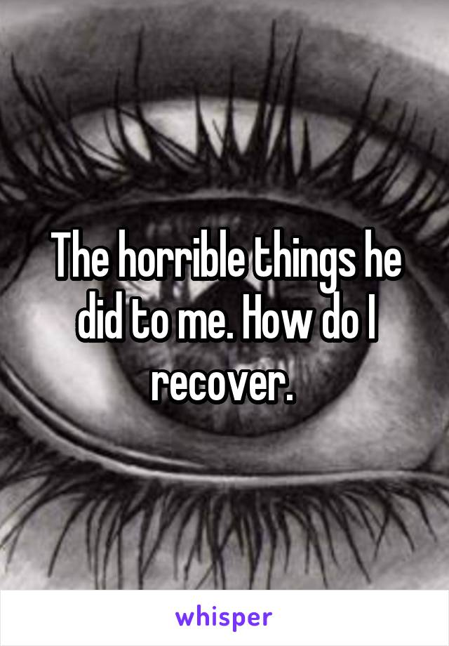 The horrible things he did to me. How do I recover.