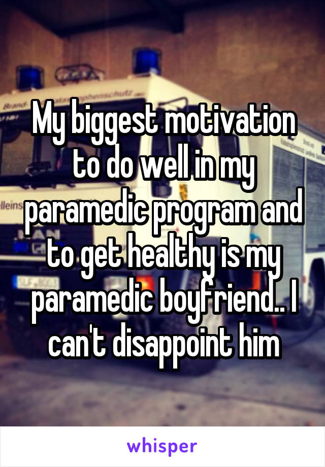 My biggest motivation to do well in my paramedic program and to get healthy is my paramedic boyfriend.. I can't disappoint him