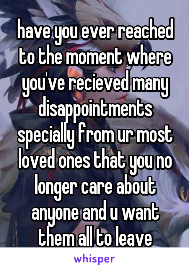 have you ever reached to the moment where you've recieved many disappointments specially from ur most loved ones that you no longer care about anyone and u want them all to leave