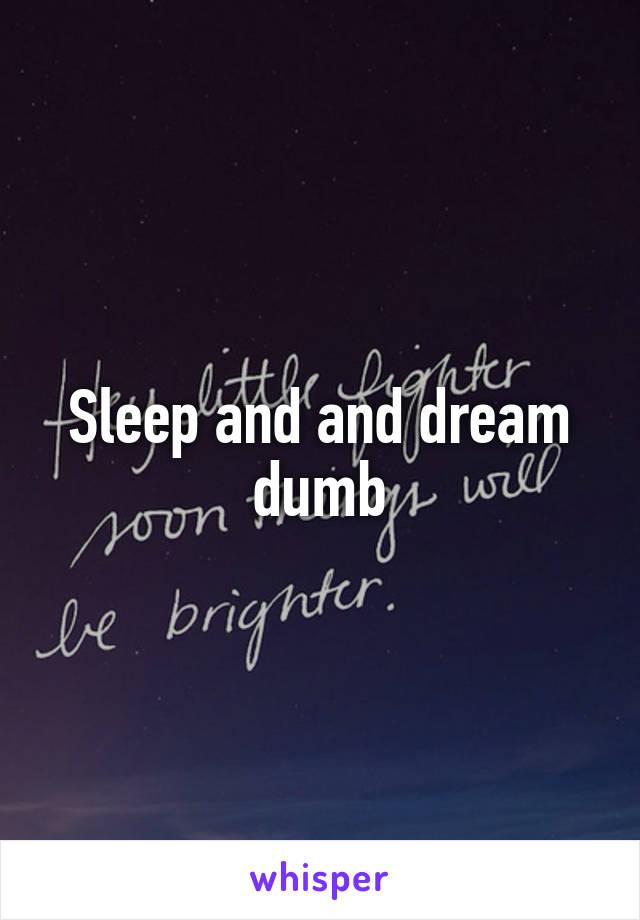 Sleep and and dream dumb