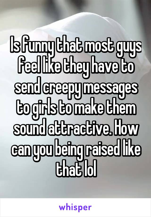 Is funny that most guys feel like they have to send creepy messages to girls to make them sound attractive. How can you being raised like that lol