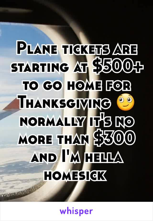 Plane tickets are starting at $500+ to go home for Thanksgiving 🙄 normally it's no more than $300 and I'm hella homesick
