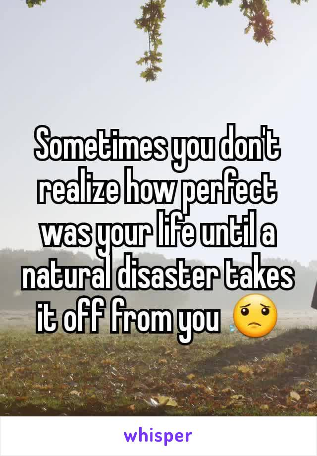 Sometimes you don't realize how perfect was your life until a natural disaster takes it off from you 😟