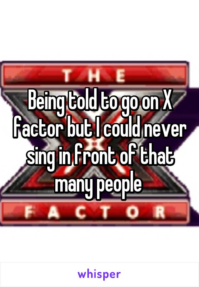 Being told to go on X factor but I could never sing in front of that many people