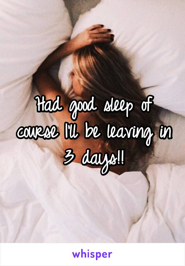 Had good sleep of course I'll be leaving in 3 days!!