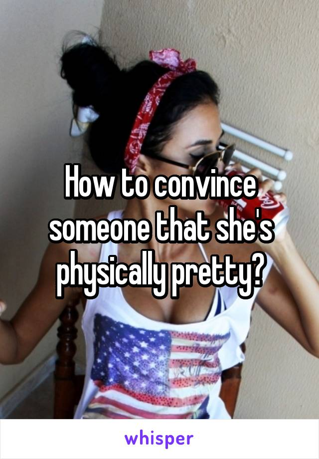 How to convince someone that she's physically pretty?