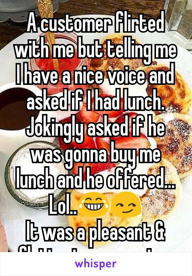 A customer flirted with me but telling me I have a nice voice and asked if I had lunch. Jokingly asked if he was gonna buy me lunch and he offered... Lol..😂😏 It was a pleasant & flattering encounter