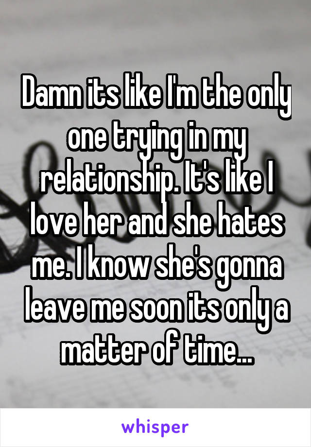 Damn its like I'm the only one trying in my relationship. It's like I love her and she hates me. I know she's gonna leave me soon its only a matter of time...