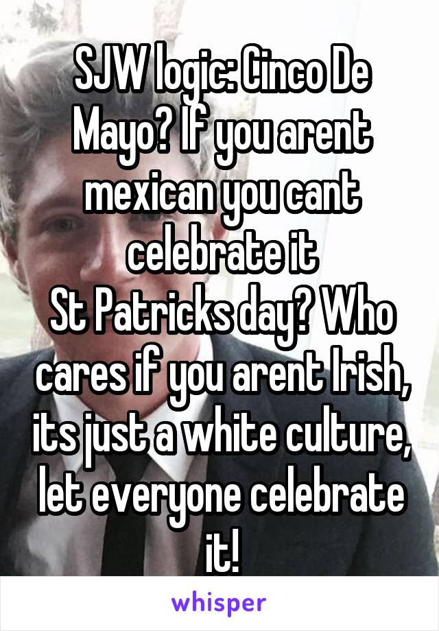 SJW logic: Cinco De Mayo? If you arent mexican you cant celebrate it St Patricks day? Who cares if you arent Irish, its just a white culture, let everyone celebrate it!