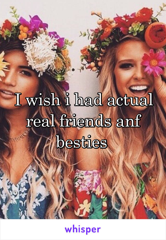 I wish i had actual real friends anf besties