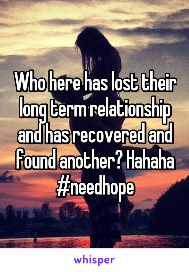 Who here has lost their long term relationship and has recovered and found another? Hahaha #needhope