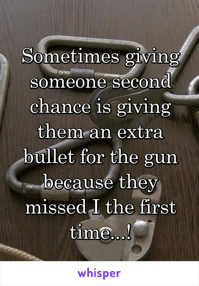 Sometimes giving someone second chance is giving them an extra bullet for the gun because they missed I the first time...!