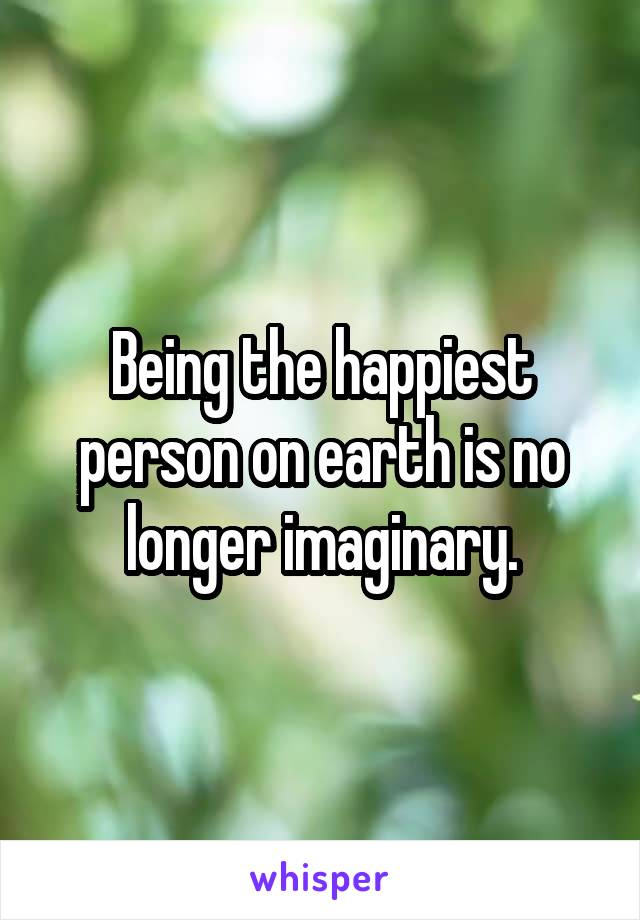 Being the happiest person on earth is no longer imaginary.