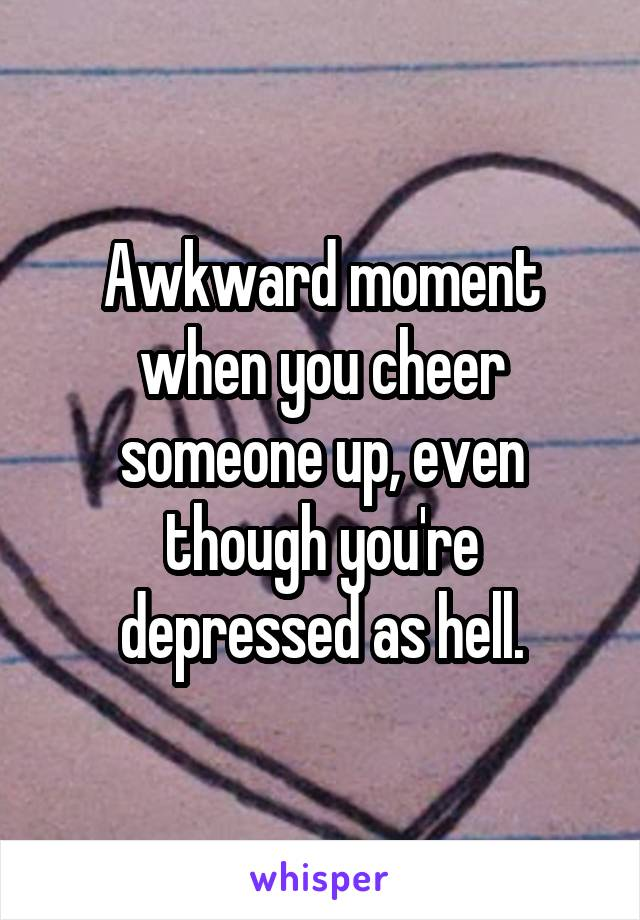 Awkward moment when you cheer someone up, even though you're depressed as hell.
