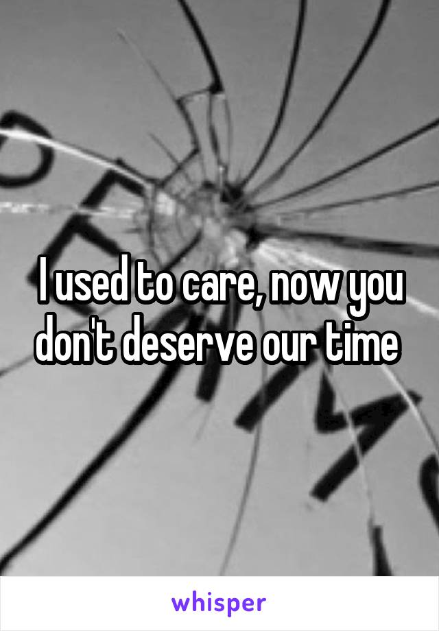 I used to care, now you don't deserve our time