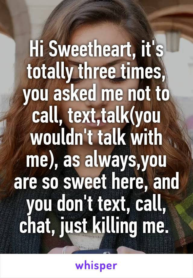 Hi Sweetheart, it's totally three times, you asked me not to call, text,talk(you wouldn't talk with me), as always,you are so sweet here, and you don't text, call, chat, just killing me.