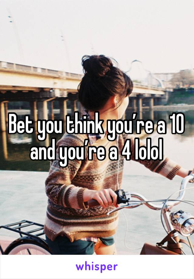 Bet you think you're a 10 and you're a 4 lolol