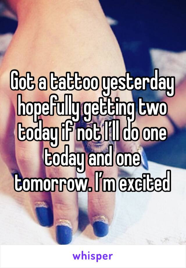 Got a tattoo yesterday hopefully getting two today if not I'll do one today and one tomorrow. I'm excited