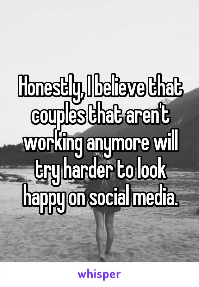 Honestly, I believe that couples that aren't working anymore will try harder to look happy on social media.