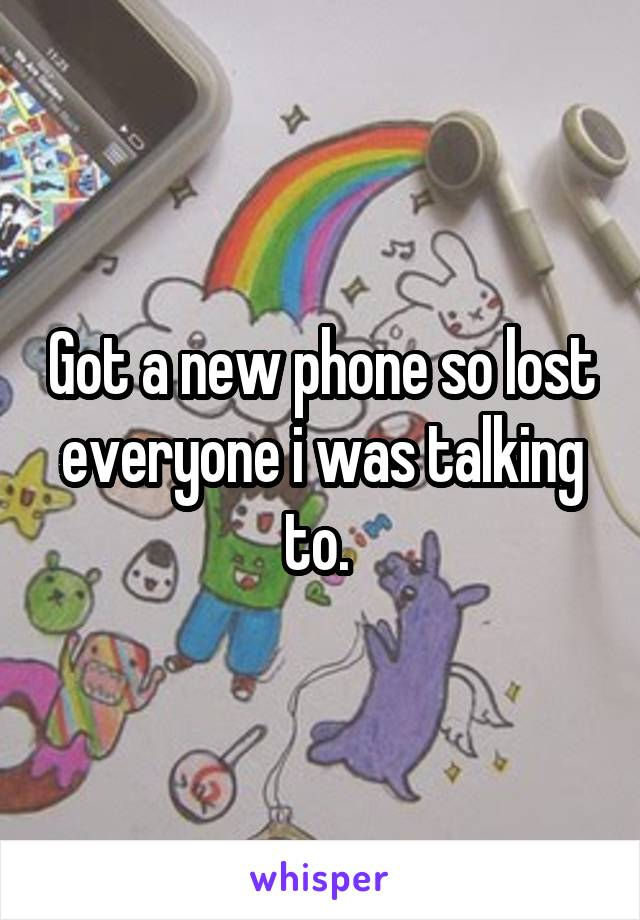 Got a new phone so lost everyone i was talking to.