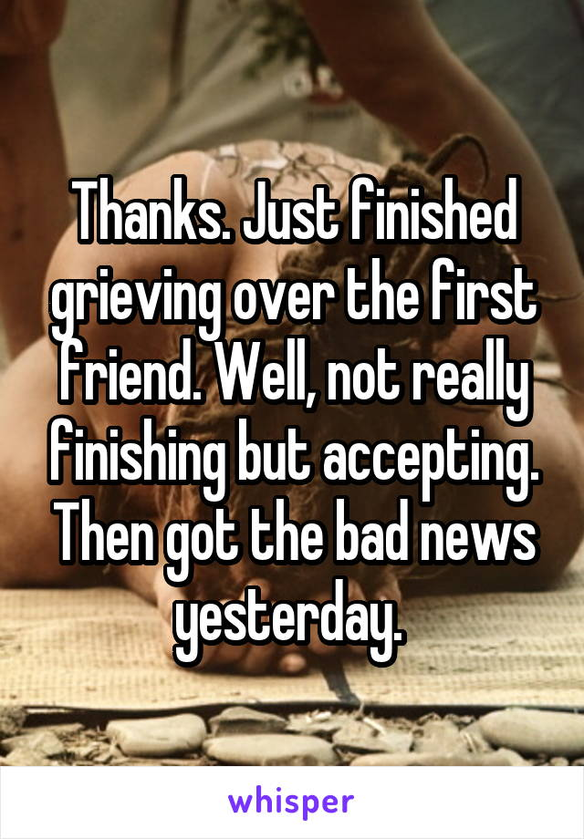Thanks. Just finished grieving over the first friend. Well, not really finishing but accepting. Then got the bad news yesterday.