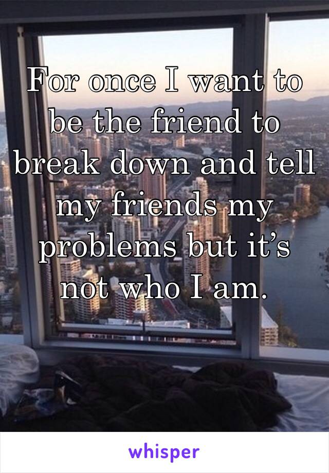 For once I want to be the friend to break down and tell my friends my problems but it's not who I am.