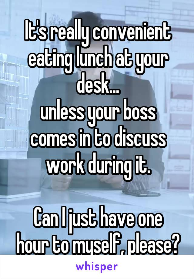 It's really convenient eating lunch at your desk... unless your boss comes in to discuss work during it.  Can I just have one hour to myself, please?