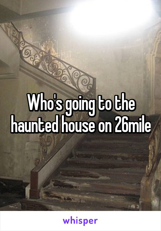 Who's going to the haunted house on 26mile