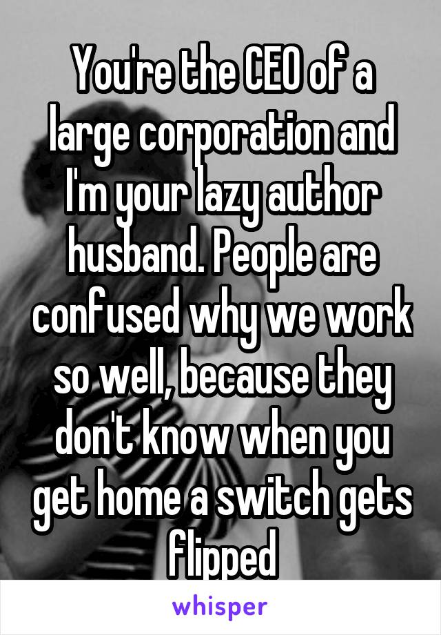You're the CEO of a large corporation and I'm your lazy author husband. People are confused why we work so well, because they don't know when you get home a switch gets flipped