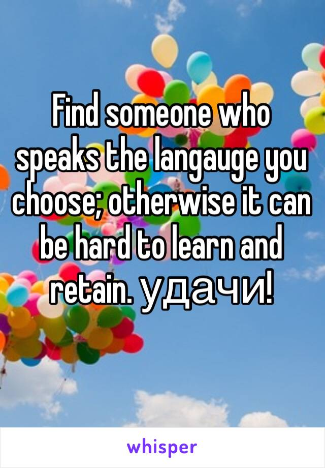 Find someone who speaks the langauge you choose; otherwise it can be hard to learn and retain. удачи!