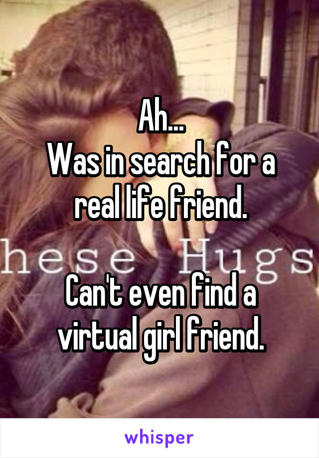 Ah... Was in search for a real life friend.  Can't even find a virtual girl friend.