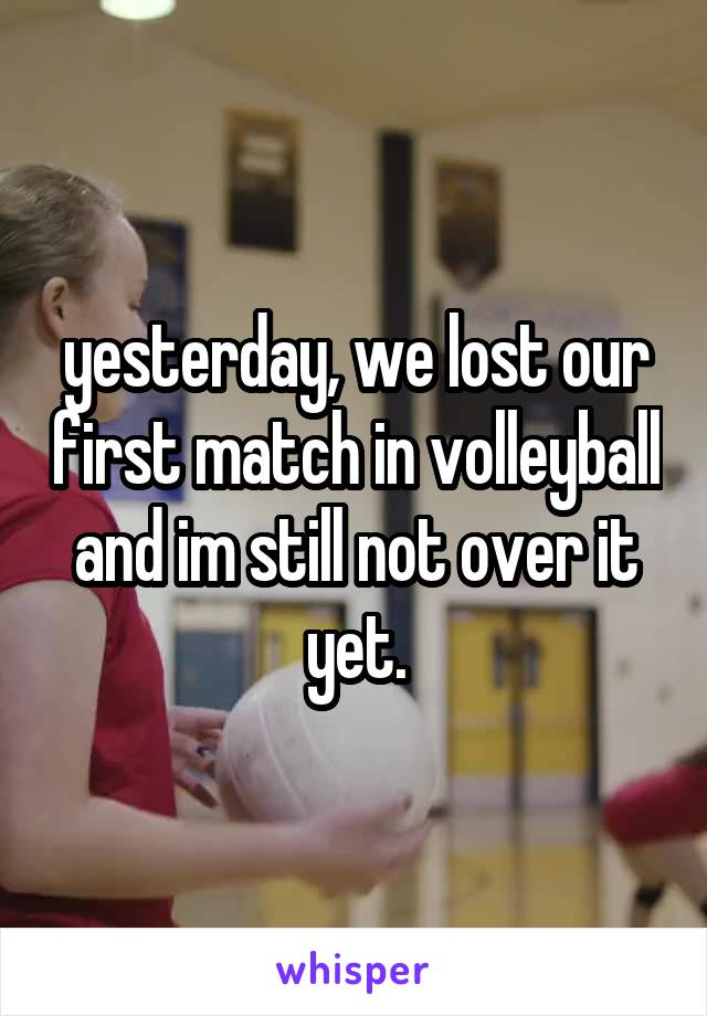 yesterday, we lost our first match in volleyball and im still not over it yet.