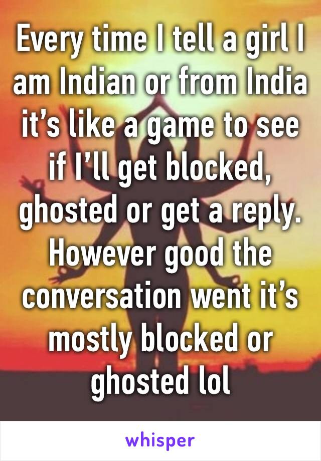 Every time I tell a girl I am Indian or from India it's like a game to see if I'll get blocked, ghosted or get a reply. However good the conversation went it's mostly blocked or ghosted lol