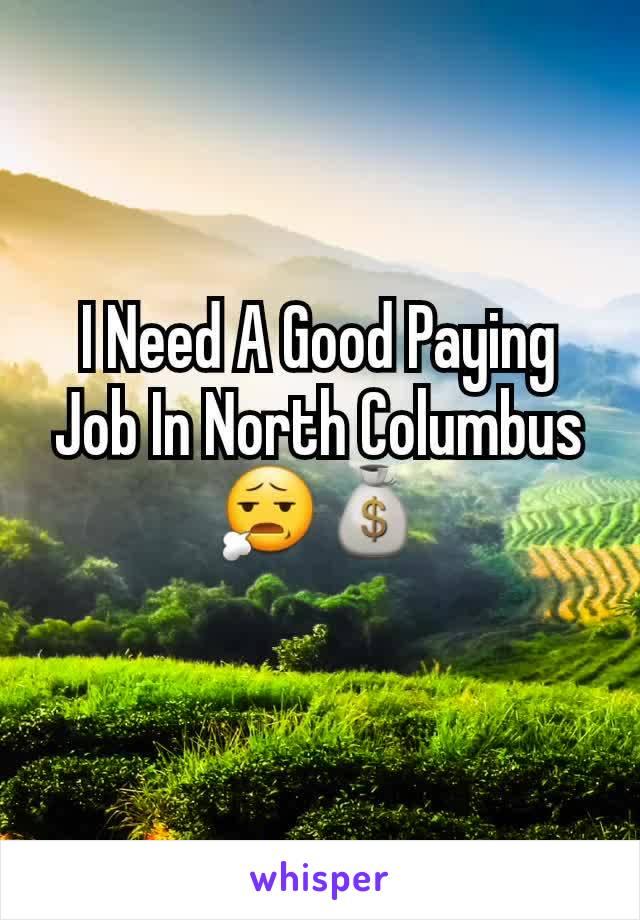 I Need A Good Paying Job In North Columbus 😧💰