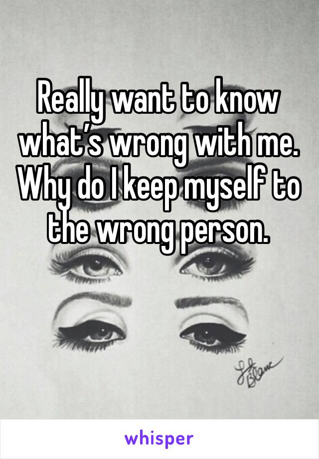 Really want to know what's wrong with me. Why do I keep myself to the wrong person.