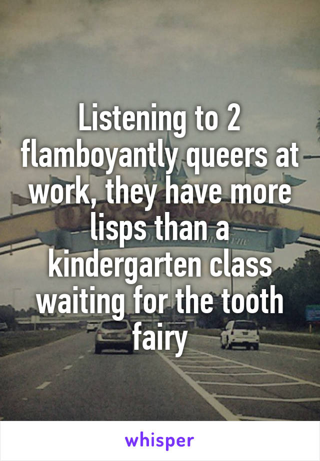 Listening to 2 flamboyantly queers at work, they have more lisps than a kindergarten class waiting for the tooth fairy